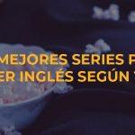 Las mejores series para aprender inglés según tu nivel